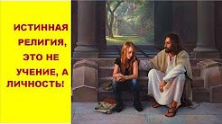 ИСТИННАЯ РЕЛИГИЯ, ЭТО НЕ УЧЕНИЕ, А ЛИЧНОСТЬ