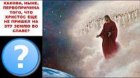 КАКОВА НЫНЕ ПЕРВОПРИЧИНА ТОГО ЧТО ХРИСТОС ЕЩЕ НЕ ПРИШЕЛ НА ЭТУ ЗЕМЛЮ ВО СЛАВЕ?