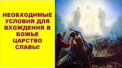 НЕОБХОДИМЫЕ УСЛОВИЯ, КОТОРЫЕ НУЖНО СОБЛЮСТИ ВЕРУЮЩЕМУ, ДЛЯ ТОГО, ЧТОБЫ ВОЙТИ В БОЖЬЕ ЦАРСТВО СЛАВЫ