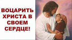 ВОЦАРИТЬ ХРИСТА В СВОЕМ СЕРДЦЕ!