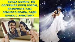 Когда можно, не согрешая пред Богом, разорвать узы земного брака, ради брака с Христом?