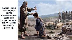 ДАВИД МУЖ ПО СЕРДЦУ БОГА! ВЗАИМООТНОШЕНИЯ С РОДИТЕЛЯМИ И БРАТЬЯМИ ПО ПЛОТИ (часть 2)