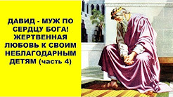 ДАВИД МУЖ ПО СЕРДЦУ БОГА! ЖЕРТВЕННАЯ ЛЮБОВЬ К СВОИМ НЕБЛАГОДАРНЫМ ДЕТЯМ часть 4
