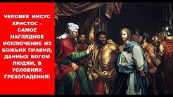 ИИСУС ХРИСТОС – НАГЛЯДНОЕ ИСКЛЮЧЕНИЕ ИЗ БОЖЬИХ ПРАВИЛ, ДАННЫХ БОГОМ, В УСЛОВИЯХ ГРЕХОПАДЕНИЯ!